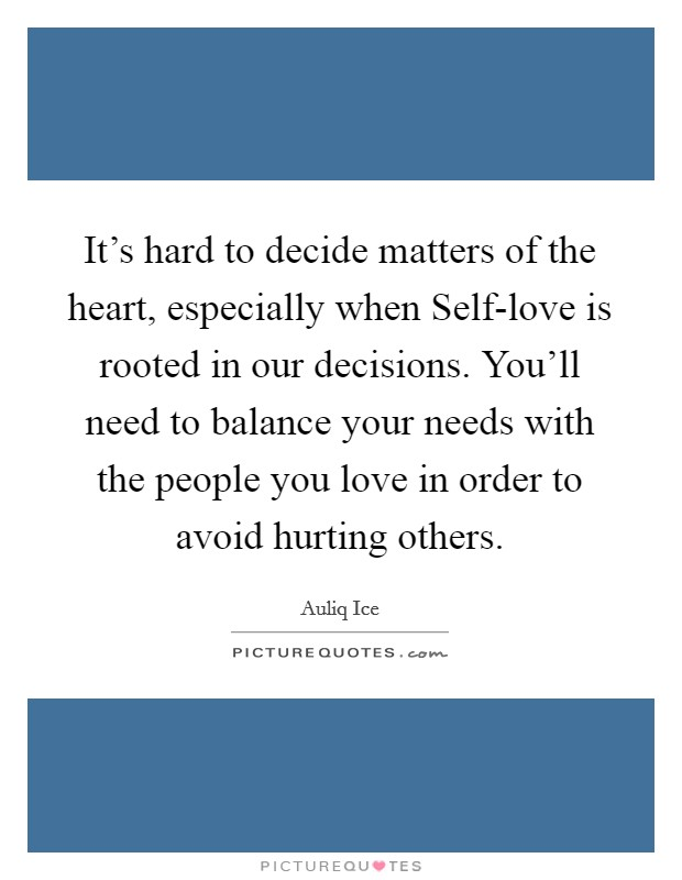 It's hard to decide matters of the heart, especially when Self-love is rooted in our decisions. You'll need to balance your needs with the people you love in order to avoid hurting others Picture Quote #1