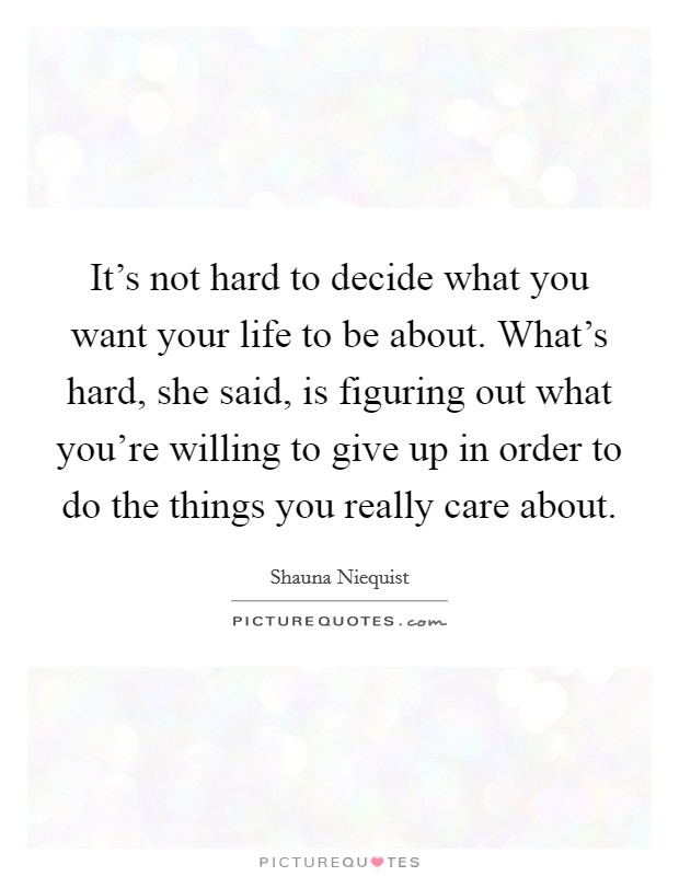 It's not hard to decide what you want your life to be about. What's hard, she said, is figuring out what you're willing to give up in order to do the things you really care about Picture Quote #1