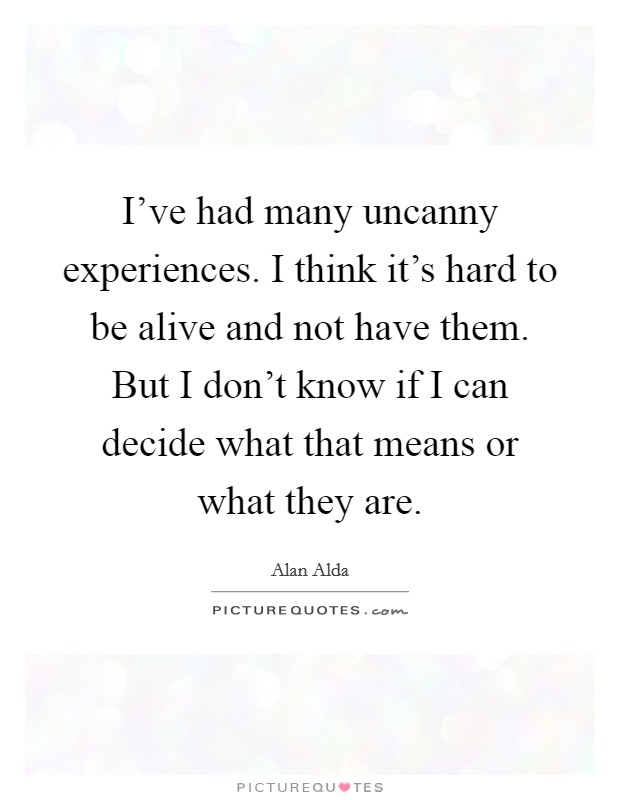 I've had many uncanny experiences. I think it's hard to be alive and not have them. But I don't know if I can decide what that means or what they are Picture Quote #1