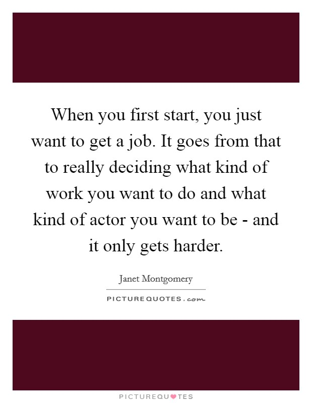 When you first start, you just want to get a job. It goes from that to really deciding what kind of work you want to do and what kind of actor you want to be - and it only gets harder Picture Quote #1