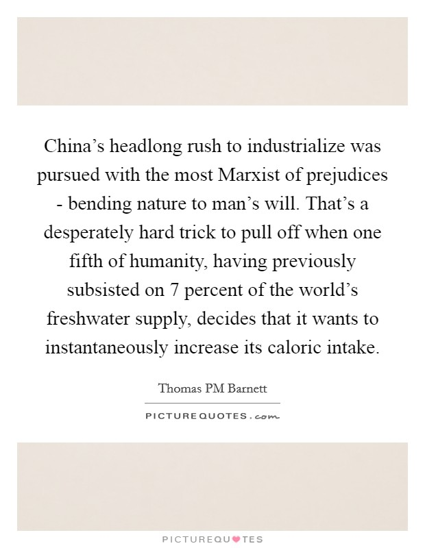 China's headlong rush to industrialize was pursued with the most Marxist of prejudices - bending nature to man's will. That's a desperately hard trick to pull off when one fifth of humanity, having previously subsisted on 7 percent of the world's freshwater supply, decides that it wants to instantaneously increase its caloric intake Picture Quote #1