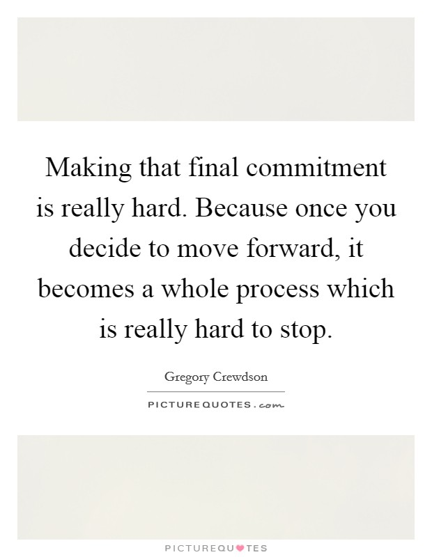 Making that final commitment is really hard. Because once you decide to move forward, it becomes a whole process which is really hard to stop Picture Quote #1