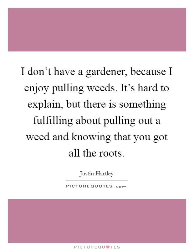 I don't have a gardener, because I enjoy pulling weeds. It's hard to explain, but there is something fulfilling about pulling out a weed and knowing that you got all the roots Picture Quote #1