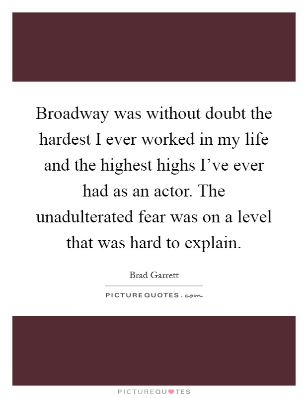 Broadway was without doubt the hardest I ever worked in my life and the highest highs I've ever had as an actor. The unadulterated fear was on a level that was hard to explain. Picture Quote #1