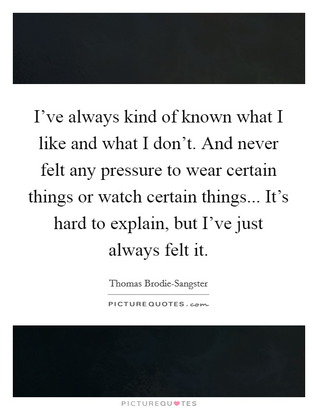 I've always kind of known what I like and what I don't. And never felt any pressure to wear certain things or watch certain things... It's hard to explain, but I've just always felt it Picture Quote #1