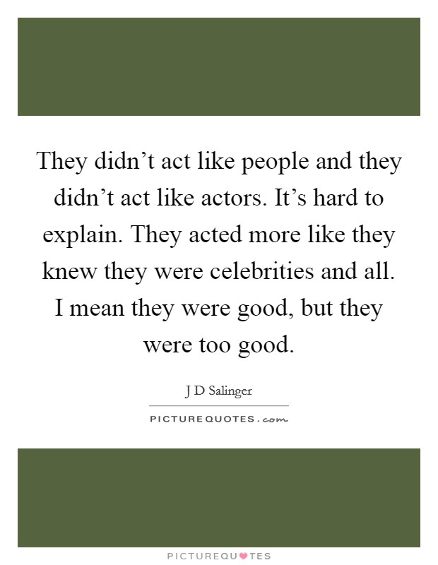 They didn't act like people and they didn't act like actors. It's hard to explain. They acted more like they knew they were celebrities and all. I mean they were good, but they were too good Picture Quote #1