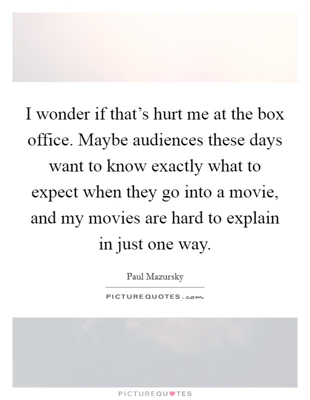 I wonder if that's hurt me at the box office. Maybe audiences these days want to know exactly what to expect when they go into a movie, and my movies are hard to explain in just one way Picture Quote #1