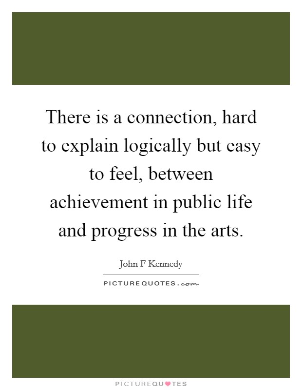 There is a connection, hard to explain logically but easy to feel, between achievement in public life and progress in the arts Picture Quote #1