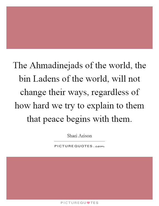 The Ahmadinejads of the world, the bin Ladens of the world, will not change their ways, regardless of how hard we try to explain to them that peace begins with them Picture Quote #1