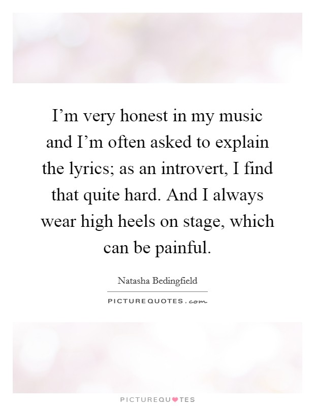 I'm very honest in my music and I'm often asked to explain the lyrics; as an introvert, I find that quite hard. And I always wear high heels on stage, which can be painful Picture Quote #1
