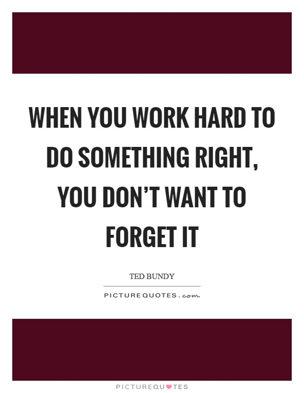 When you work hard to do something right, you don't want to forget it Picture Quote #1