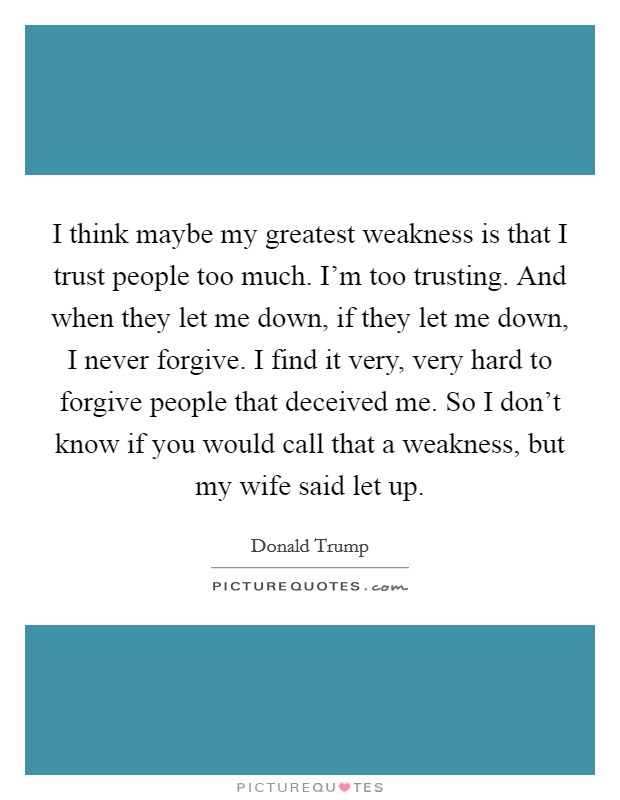 I think maybe my greatest weakness is that I trust people too much. I'm too trusting. And when they let me down, if they let me down, I never forgive. I find it very, very hard to forgive people that deceived me. So I don't know if you would call that a weakness, but my wife said let up Picture Quote #1