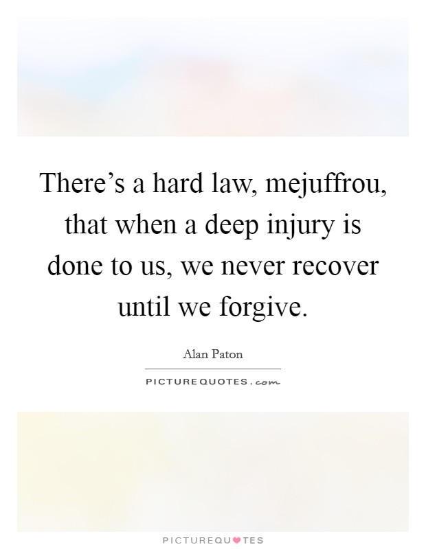 There's a hard law, mejuffrou, that when a deep injury is done to us, we never recover until we forgive Picture Quote #1