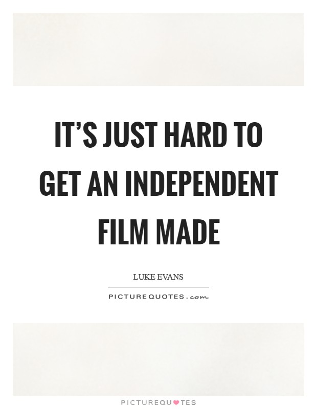 It's just hard to get an independent film made Picture Quote #1