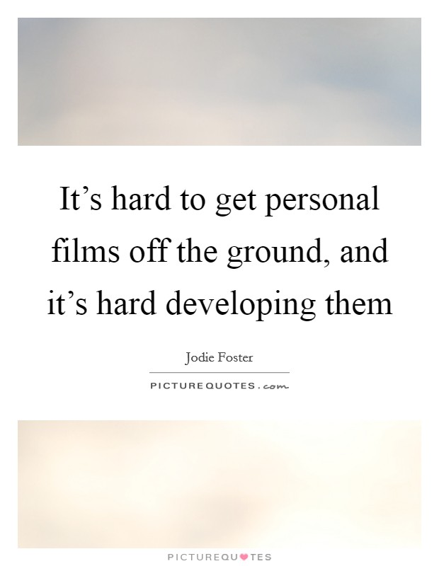 It's hard to get personal films off the ground, and it's hard developing them Picture Quote #1