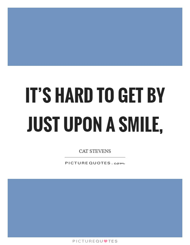 It's hard to get by just upon a smile, Picture Quote #1