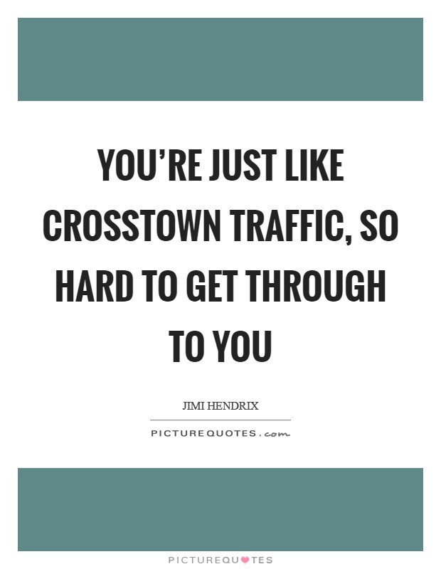You're just like crosstown traffic, so hard to get through to you Picture Quote #1