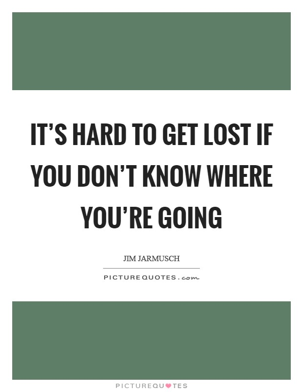 It's hard to get lost if you don't know where you're going Picture Quote #1