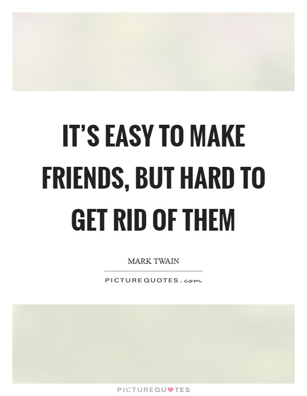It's easy to make friends, but hard to get rid of them Picture Quote #1