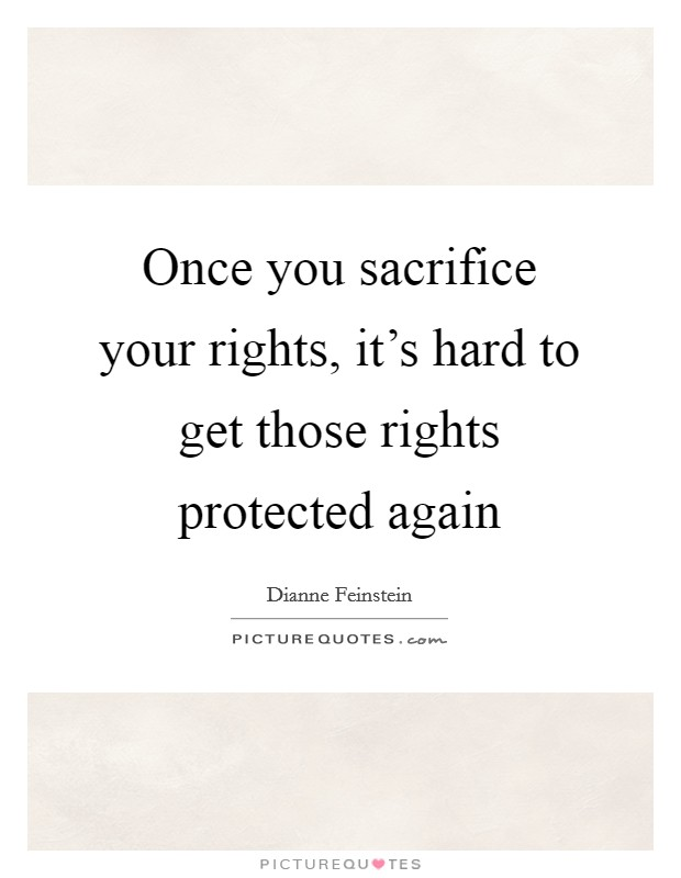 Once you sacrifice your rights, it's hard to get those rights protected again Picture Quote #1