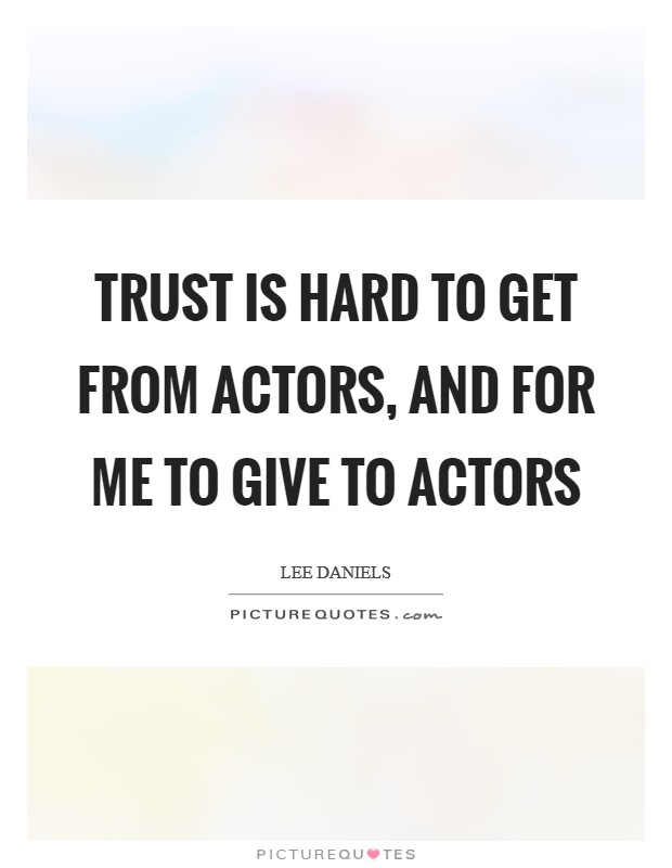 Trust is hard to get from actors, and for me to give to actors Picture Quote #1