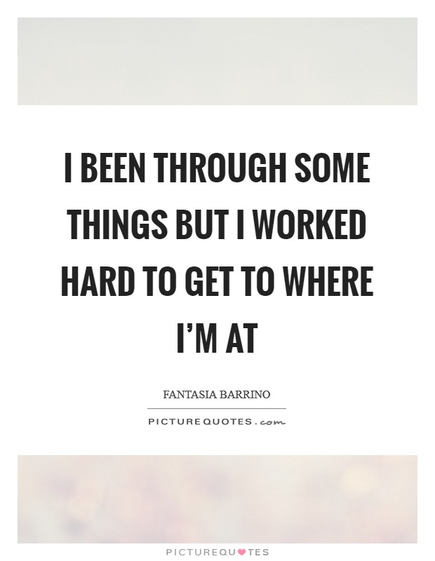 I been through some things but I worked hard to get to where I'm at Picture Quote #1