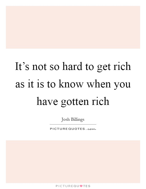 It's not so hard to get rich as it is to know when you have gotten rich Picture Quote #1