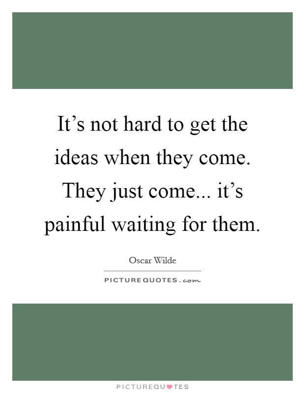 It's not hard to get the ideas when they come. They just come... it's painful waiting for them Picture Quote #1