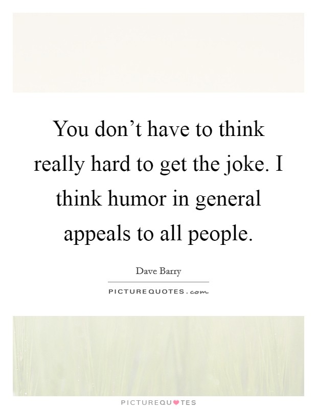 You don't have to think really hard to get the joke. I think humor in general appeals to all people Picture Quote #1