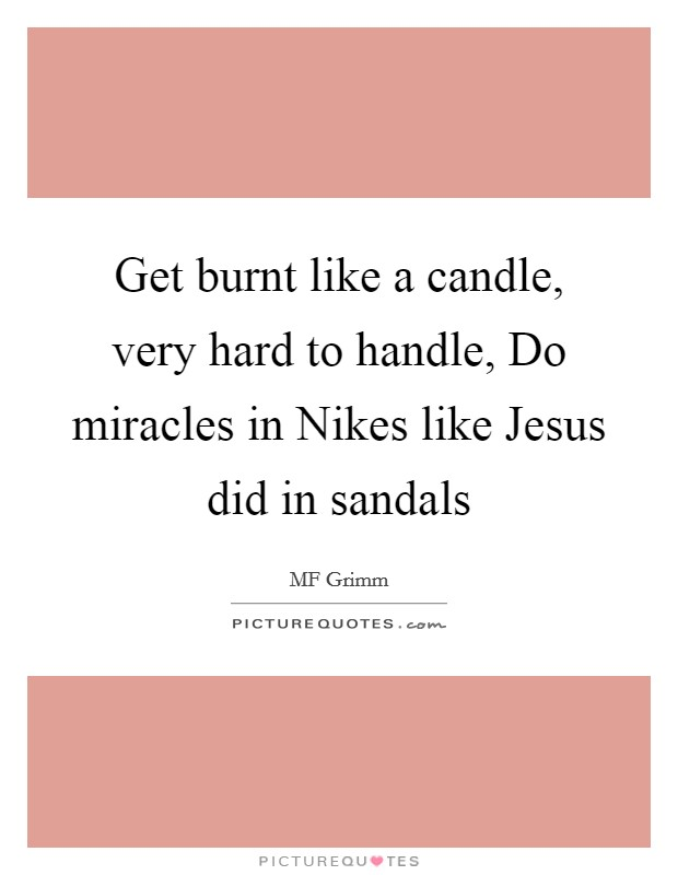 Get burnt like a candle, very hard to handle, Do miracles in Nikes like Jesus did in sandals Picture Quote #1