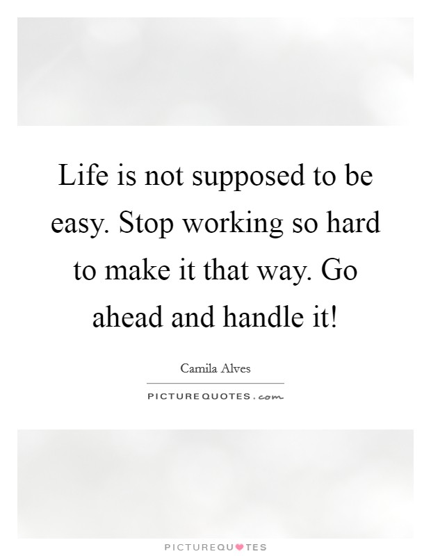 Life is not supposed to be easy. Stop working so hard to make it that way. Go ahead and handle it! Picture Quote #1