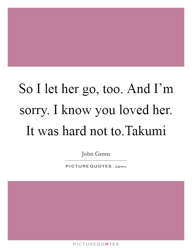 So I let her go, too. And I'm sorry. I know you loved her. It was hard not to.Takumi Picture Quote #1