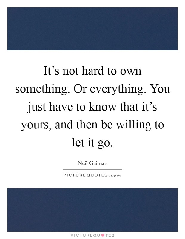 It's not hard to own something. Or everything. You just have to know that it's yours, and then be willing to let it go Picture Quote #1