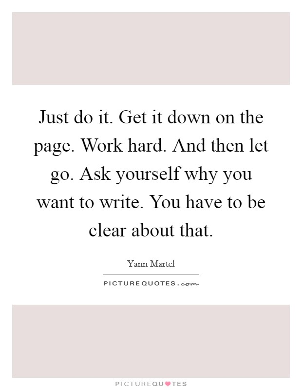 Just do it. Get it down on the page. Work hard. And then let go. Ask yourself why you want to write. You have to be clear about that Picture Quote #1