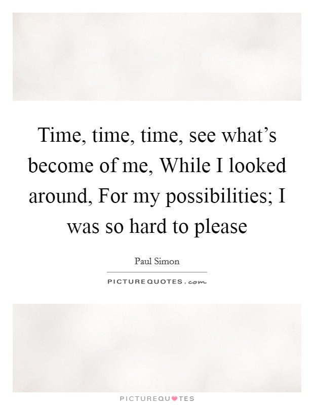 Time, time, time, see what's become of me, While I looked around, For my possibilities; I was so hard to please Picture Quote #1