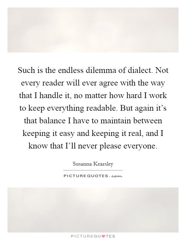 Such is the endless dilemma of dialect. Not every reader will ever agree with the way that I handle it, no matter how hard I work to keep everything readable. But again it's that balance I have to maintain between keeping it easy and keeping it real, and I know that I'll never please everyone Picture Quote #1