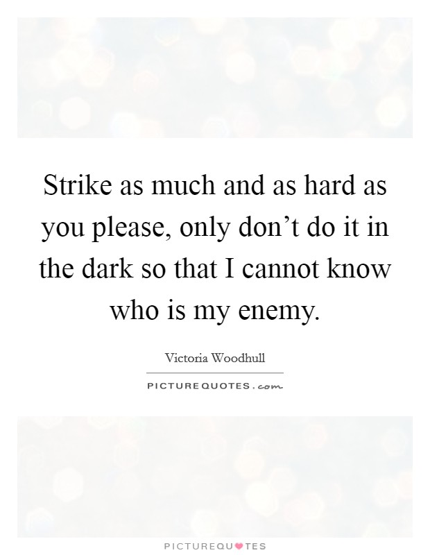 Strike as much and as hard as you please, only don't do it in the dark so that I cannot know who is my enemy Picture Quote #1
