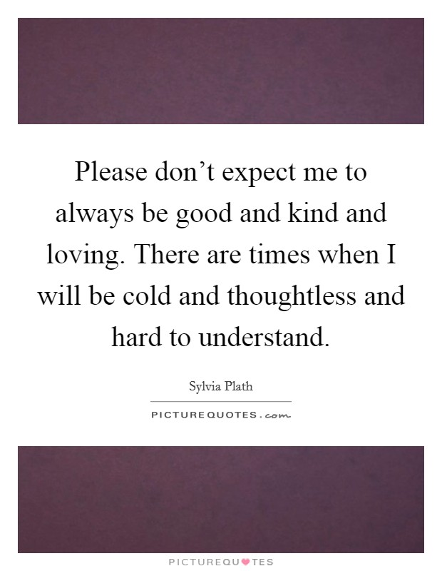 Please don't expect me to always be good and kind and loving. There are times when I will be cold and thoughtless and hard to understand Picture Quote #1