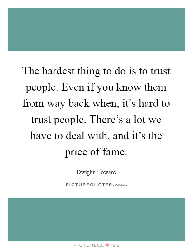 The hardest thing to do is to trust people. Even if you know them from way back when, it's hard to trust people. There's a lot we have to deal with, and it's the price of fame Picture Quote #1