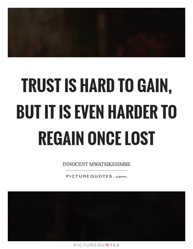 Trust is hard to gain, but it is even harder to regain once lost Picture Quote #1