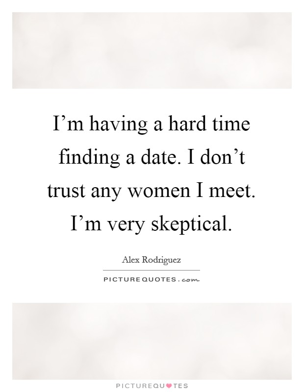 I'm having a hard time finding a date. I don't trust any women I meet. I'm very skeptical. Picture Quote #1