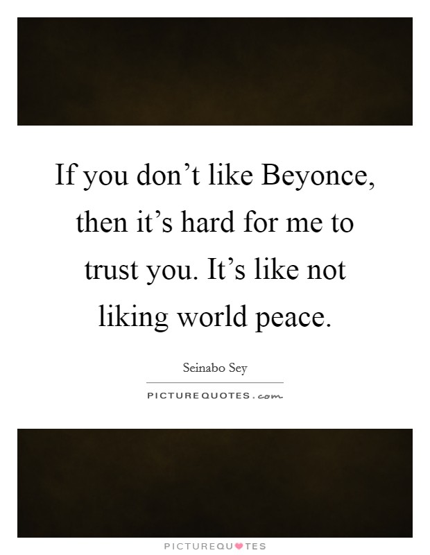 If you don't like Beyonce, then it's hard for me to trust you. It's like not liking world peace Picture Quote #1
