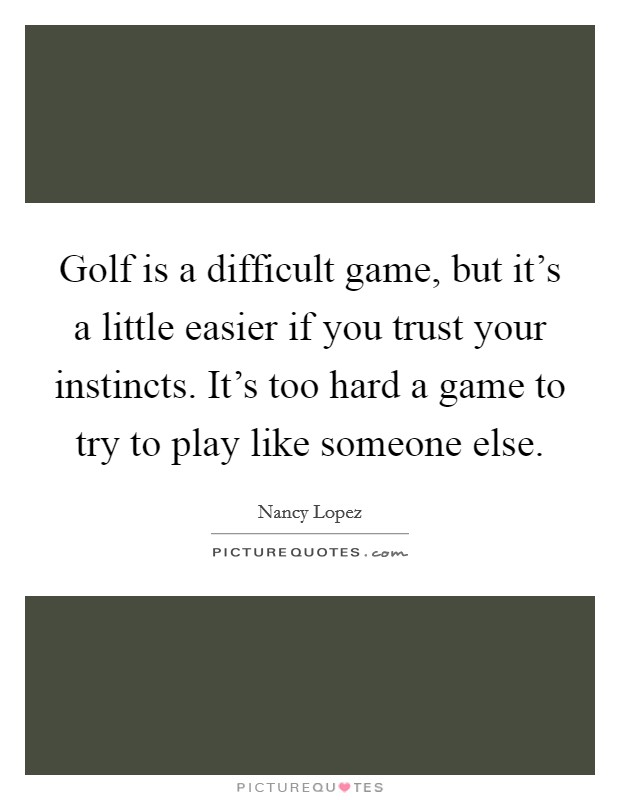 Golf is a difficult game, but it's a little easier if you trust your instincts. It's too hard a game to try to play like someone else Picture Quote #1