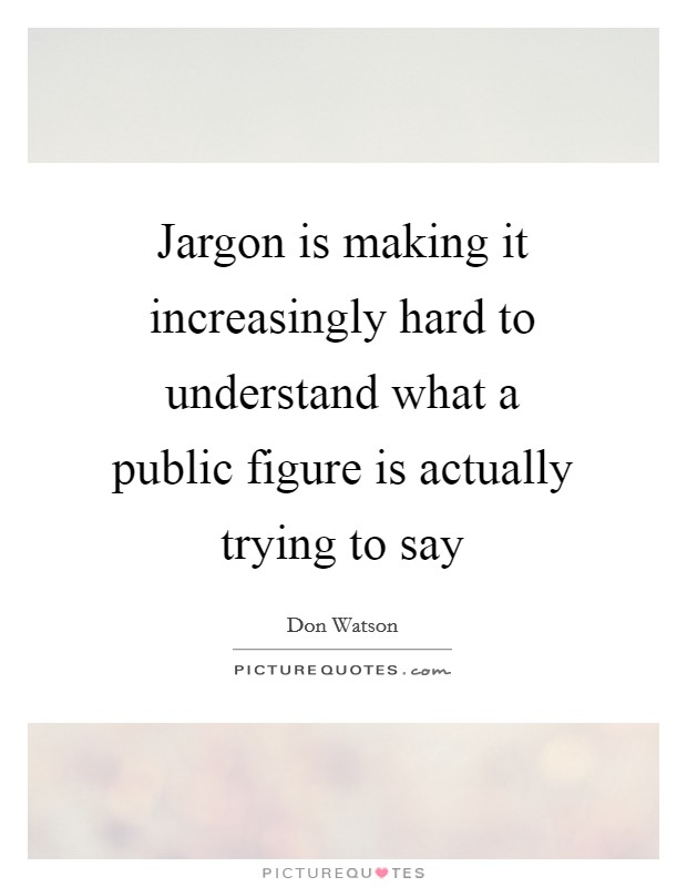 Jargon is making it increasingly hard to understand what a public figure is actually trying to say Picture Quote #1
