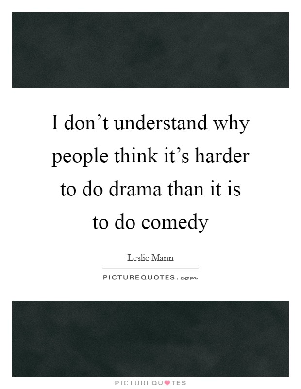 I don't understand why people think it's harder to do drama than it is to do comedy Picture Quote #1