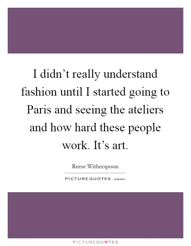I didn't really understand fashion until I started going to Paris and seeing the ateliers and how hard these people work. It's art Picture Quote #1