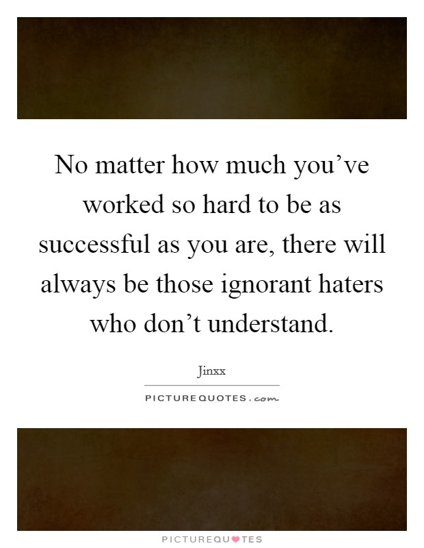 No matter how much you've worked so hard to be as successful as you are, there will always be those ignorant haters who don't understand Picture Quote #1