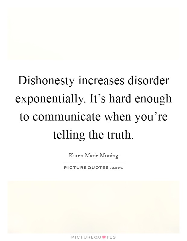 Dishonesty increases disorder exponentially. It's hard enough to communicate when you're telling the truth Picture Quote #1