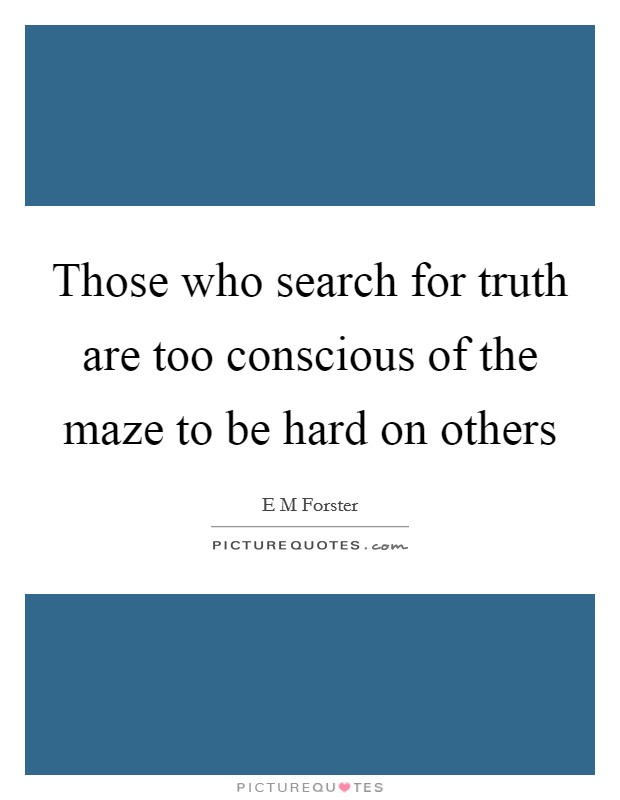 Those who search for truth are too conscious of the maze to be hard on others Picture Quote #1