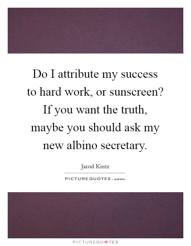 Do I attribute my success to hard work, or sunscreen? If you want the truth, maybe you should ask my new albino secretary Picture Quote #1